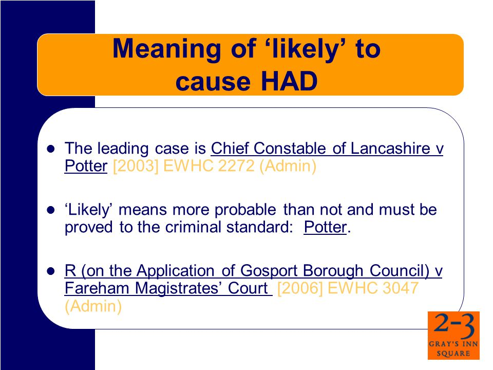 Meaning of 'likely' to cause HAD The leading case is Chief Constable of Lancashire v Potter [2003] EWHC 2272 (Admin) 'Likely' means more probable than