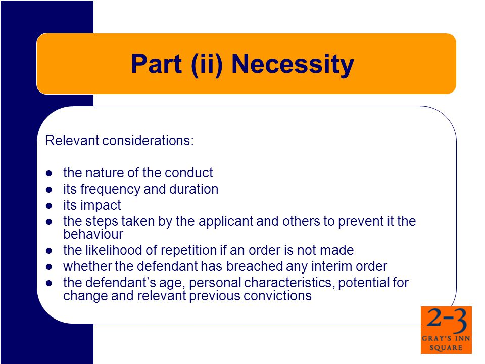 Part (ii) Necessity Relevant considerations: the nature of the conduct its frequency and duration its impact the steps taken by the applicant and others to prevent it the behaviour the likelihood of repetition if an order is not made whether the defendant has breached any interim order the defendant's age, personal characteristics, potential for change and relevant previous convictions