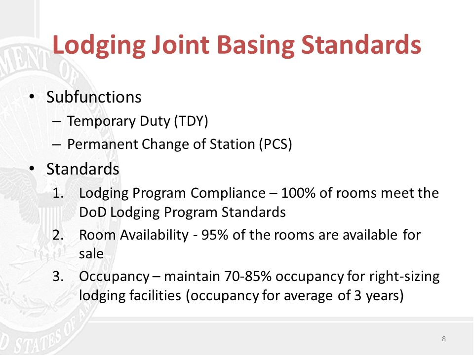 Lodging Joint Basing Standards Subfunctions – Temporary Duty (TDY) – Permanent Change of Station (PCS) Standards 1.Lodging Program Compliance – 100% of rooms meet the DoD Lodging Program Standards 2.Room Availability - 95% of the rooms are available for sale 3.Occupancy – maintain 70-85% occupancy for right-sizing lodging facilities (occupancy for average of 3 years) 8
