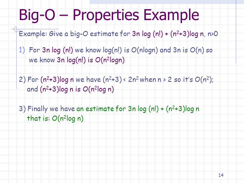 14 Big-O – Properties Example Example: Give a big-O estimate for 3n log (n!) + (n 2 +3)log n, n>0 1) For 3n log (n!) we know log(n!) is O(nlogn) and 3n is O(n) so we know 3n log(n!) is O(n 2 logn) 2) For (n 2 +3)log n we have (n 2 +3) 2 so it's O(n 2 ); and (n 2 +3)log n is O(n 2 log n) 3) Finally we have an estimate for 3n log (n!) + (n 2 +3)log n that is: O(n 2 log n)