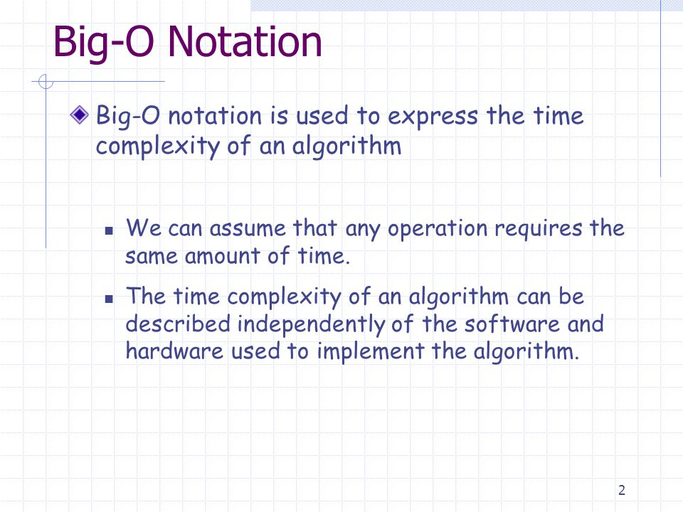 2 Big-O Notation Big-O notation is used to express the time complexity of an algorithm We can assume that any operation requires the same amount of time.