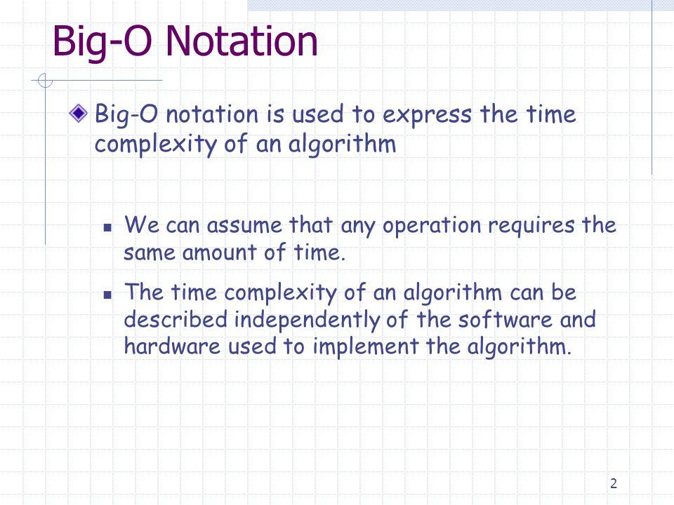 13 Big-O Properties Transitivity:if f is O(g) and g is O(h) then f is O(h) Sum Rule: If f 1 is O(g 1 ) and f 2 is O(g 2 ) then f 1 +f 2 is O(max(|g 1 |,|g 2 |)) If f 1 is O(g) and f 2 is O(g) then f 1 +f 2 is O(g) Product Rule If f 1 is O(g 1 ) andf 2 is O(g 2 ) then f 1 f 2 is O(g 1 g 2 ) For all c > 0,O(cf), O(f + c),O(f  c) are O(f)