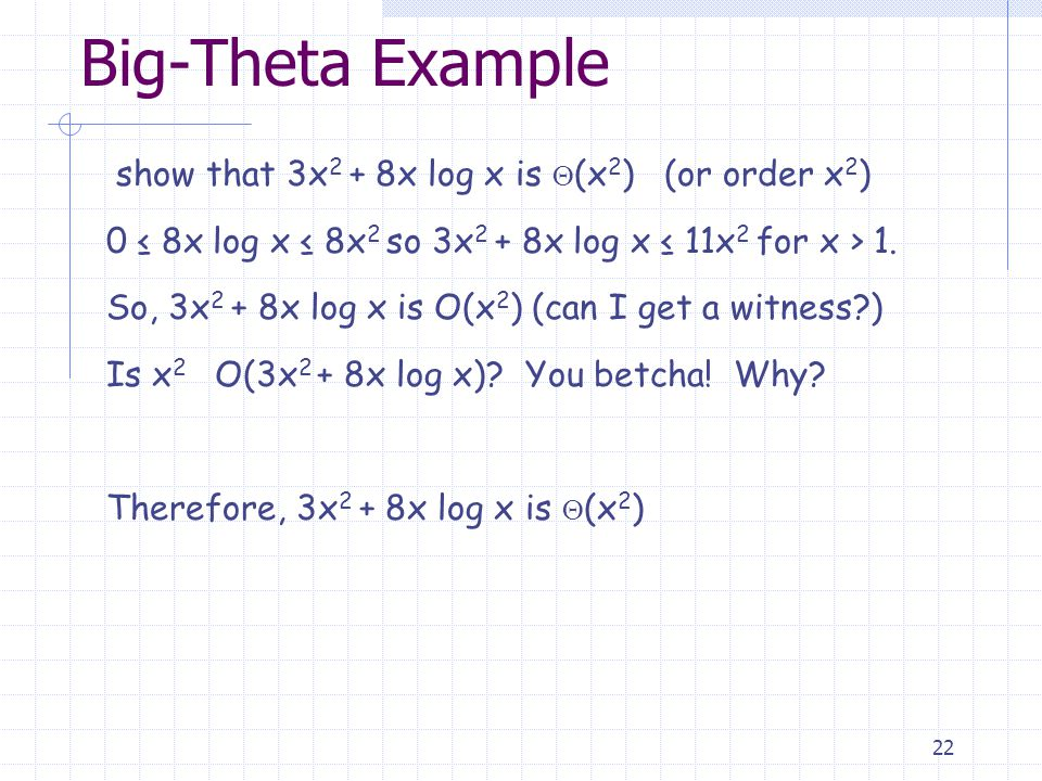 22 Big-Theta Example show that 3x 2 + 8x log x is  (x 2 ) (or order x 2 ) 0 ≤ 8x log x ≤ 8x 2 so 3x 2 + 8x log x ≤ 11x 2 for x > 1.