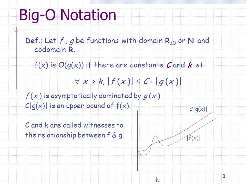 14 Big-O – Properties Example Example: Give a big-O estimate for 3n log (n!) + (n 2 +3)log n, n>0 1) For 3n log (n!) we know log(n!) is O(nlogn) and 3n is O(n) so we know 3n log(n!) is O(n 2 logn) 2) For (n 2 +3)log n we have (n 2 +3) 2 so it's O(n 2 ); and (n 2 +3)log n is O(n 2 log n) 3) Finally we have an estimate for 3n log (n!) + (n 2 +3)log n that is: O(n 2 log n)