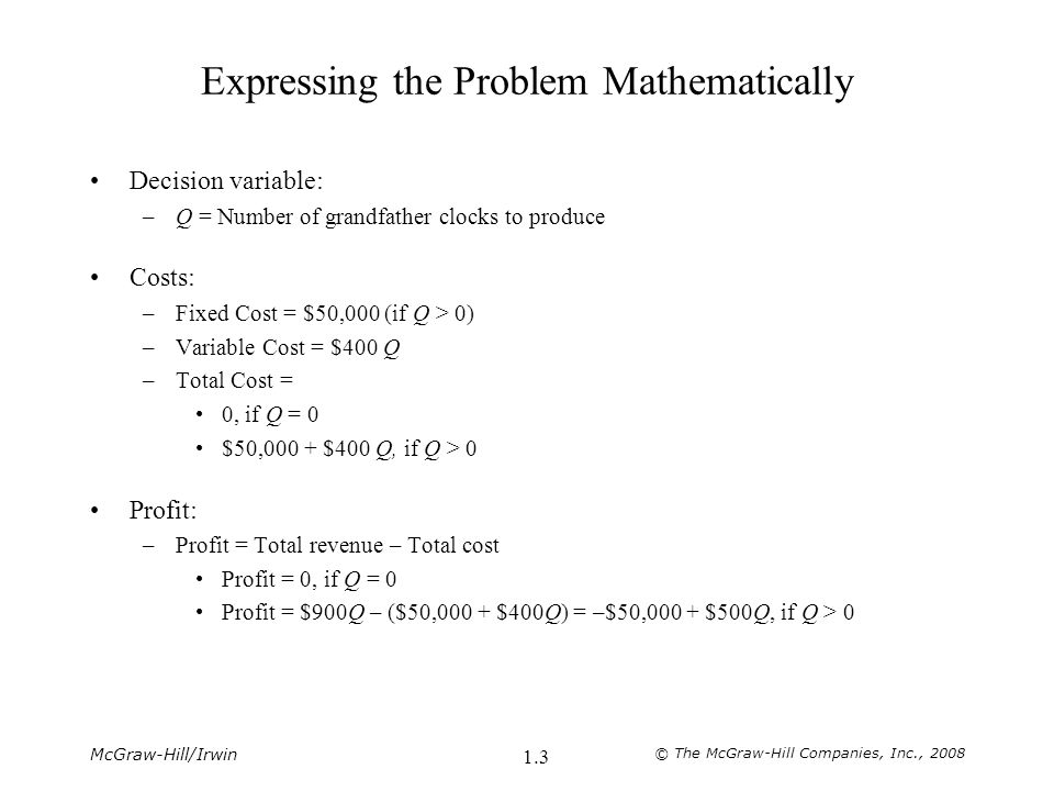 McGraw-Hill/Irwin © The McGraw-Hill Companies, Inc., 2008 1.3 Expressing the Problem Mathematically Decision variable: –Q = Number of grandfather clocks to produce Costs: –Fixed Cost = $50,000 (if Q > 0) –Variable Cost = $400 Q –Total Cost = 0, if Q = 0 $50,000 + $400 Q, if Q > 0 Profit: –Profit = Total revenue – Total cost Profit = 0, if Q = 0 Profit = $900Q – ($50,000 + $400Q) = –$50,000 + $500Q, if Q > 0