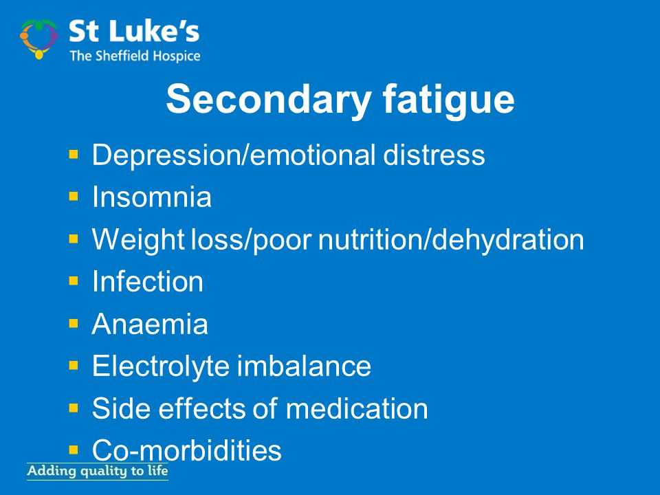 Secondary fatigue  Depression/emotional distress  Insomnia  Weight loss/poor nutrition/dehydration  Infection  Anaemia  Electrolyte imbalance  Side effects of medication  Co-morbidities