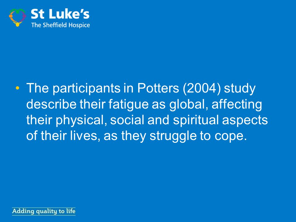 The participants in Potters (2004) study describe their fatigue as global, affecting their physical, social and spiritual aspects of their lives, as they struggle to cope.