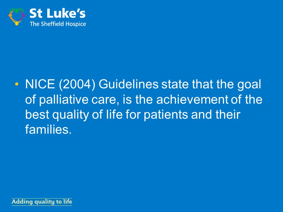 NICE (2004) Guidelines state that the goal of palliative care, is the achievement of the best quality of life for patients and their families.