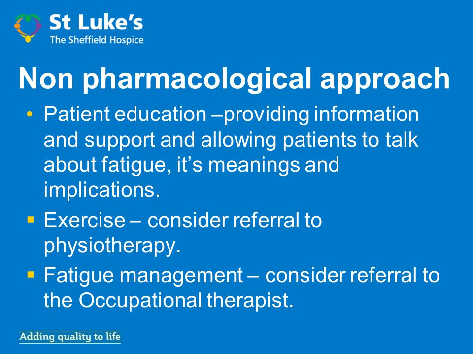 Non pharmacological approach Patient education –providing information and support and allowing patients to talk about fatigue, it's meanings and implications.