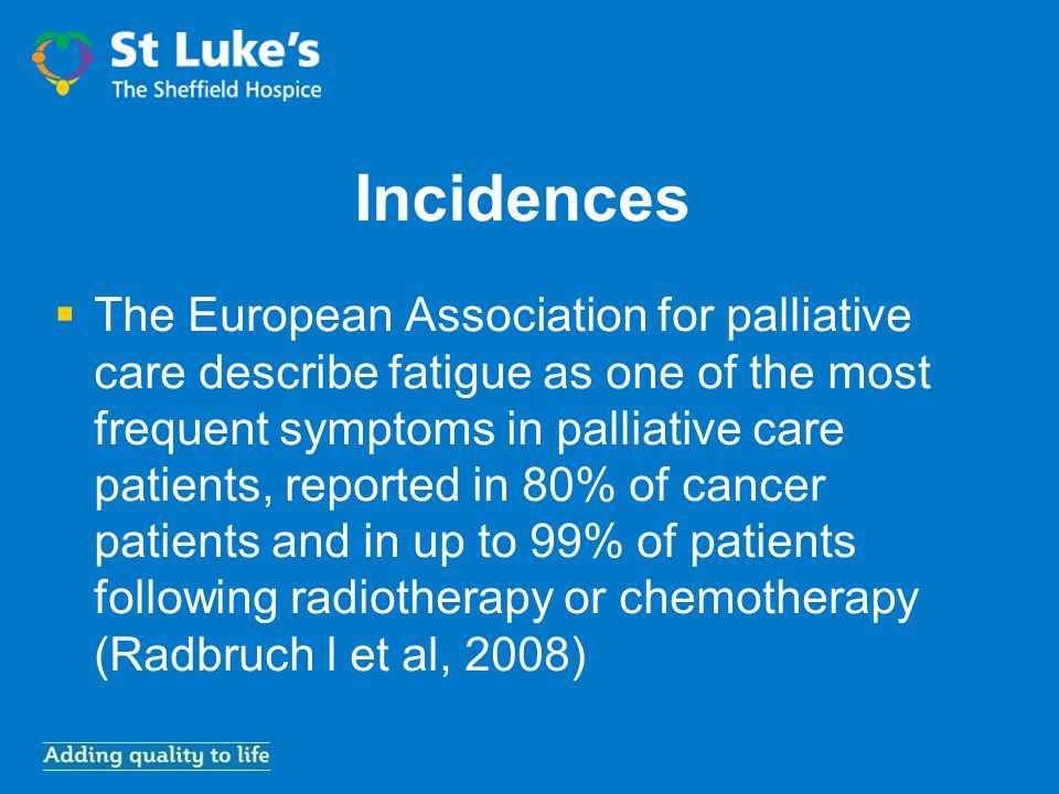 Incidences  The European Association for palliative care describe fatigue as one of the most frequent symptoms in palliative care patients, reported in 80% of cancer patients and in up to 99% of patients following radiotherapy or chemotherapy (Radbruch l et al, 2008)