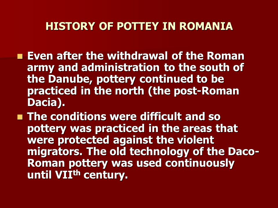 HISTORY OF POTTERY IN ROMANIA In ancient times, the potters were grouped and formed factions of 200-300 families.