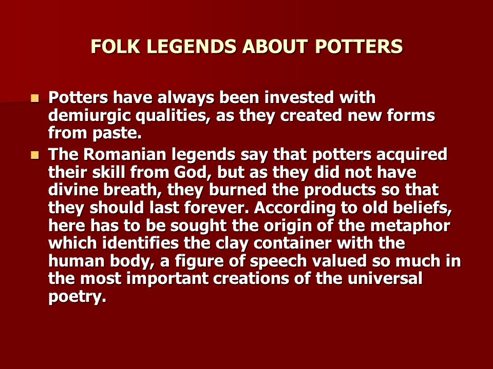 FOLK LEGENDS ABOUT POTTERS Also, the potter was considered a sinful man and there is the faith that on the other world he will have to work a lot because he burned and tortured the ground.