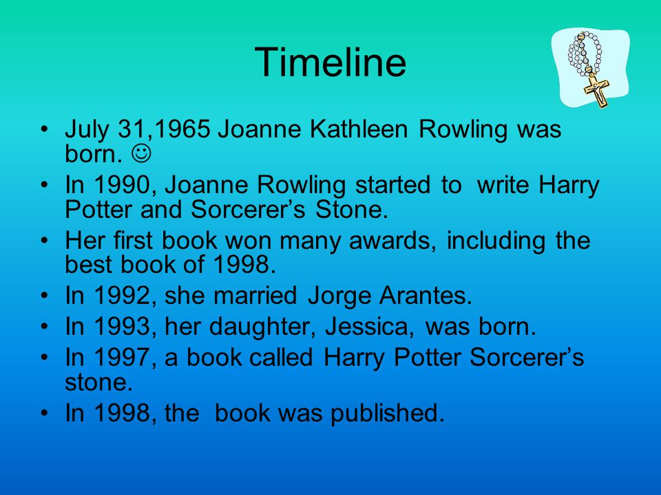 Timeline July 31,1965 Joanne Kathleen Rowling was born. In 1990, Joanne Rowling started to write Harry Potter and Sorcerer's Stone. Her first book won