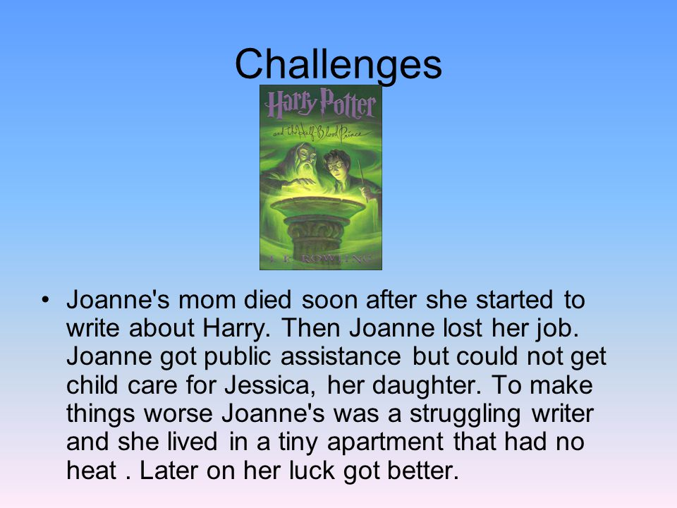 Challenges Joanne's mom died soon after she started to write about Harry. Then Joanne lost her job. Joanne got public assistance but could not get chi
