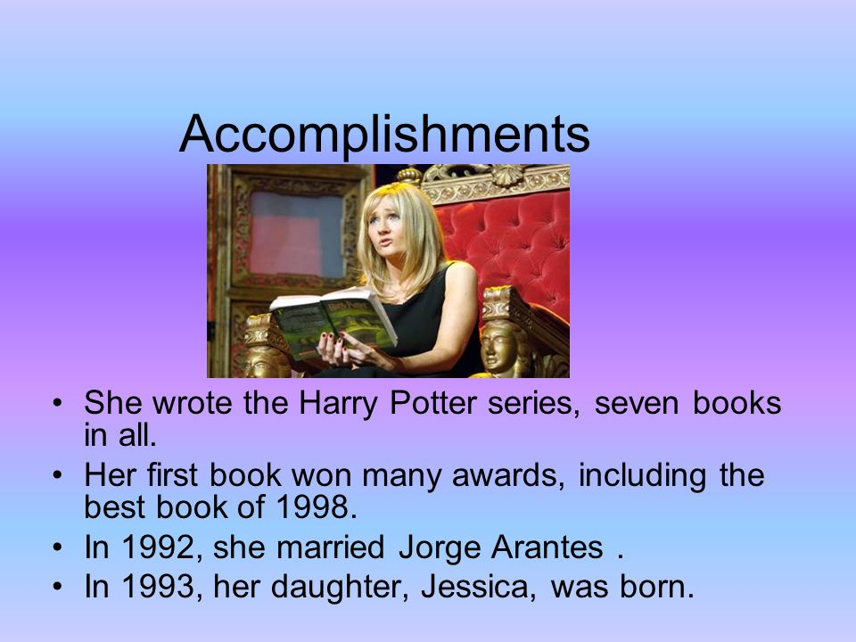 Accomplishments She wrote the Harry Potter series, seven books in all. Her first book won many awards, including the best book of 1998. In 1992, she m