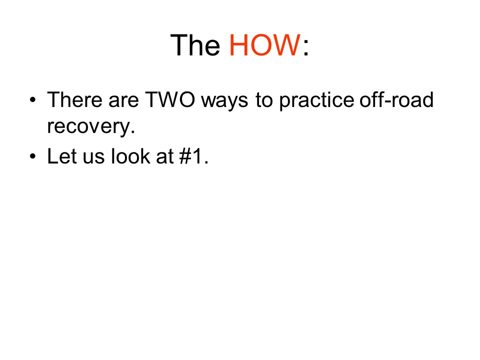 The HOW: There are TWO ways to practice off-road recovery. Let us look at #1.