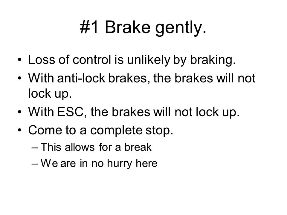 #1 Brake gently. Loss of control is unlikely by braking.