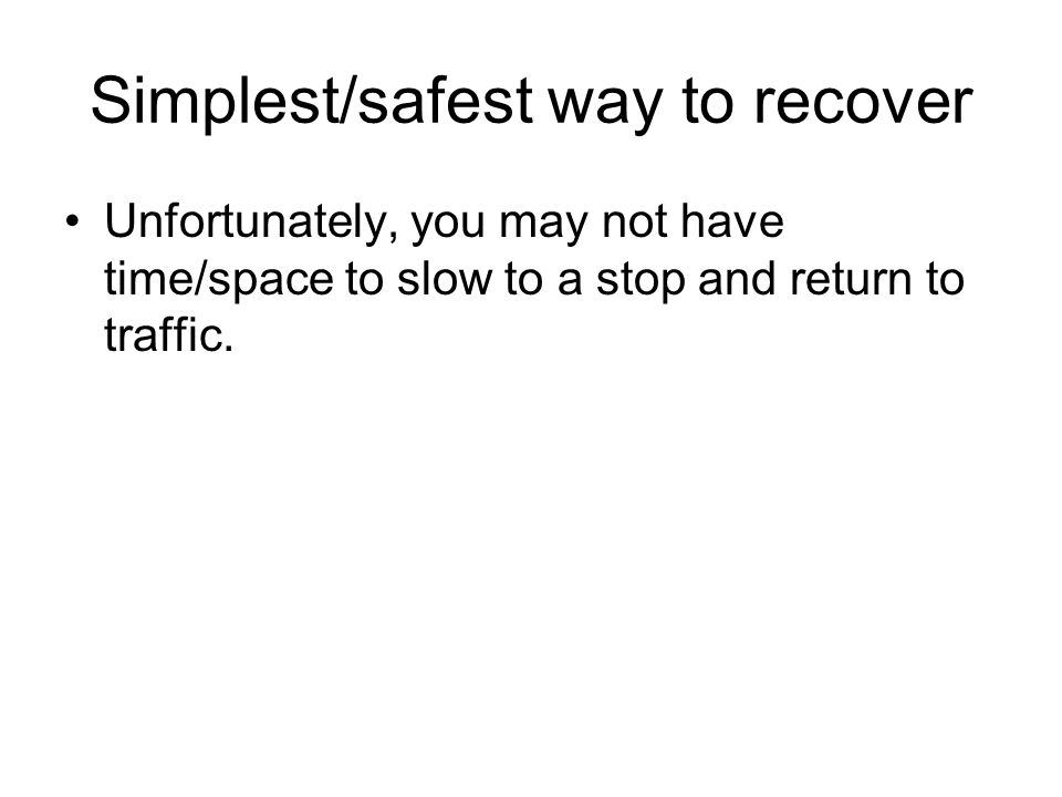 Simplest/safest way to recover Unfortunately, you may not have time/space to slow to a stop and return to traffic.