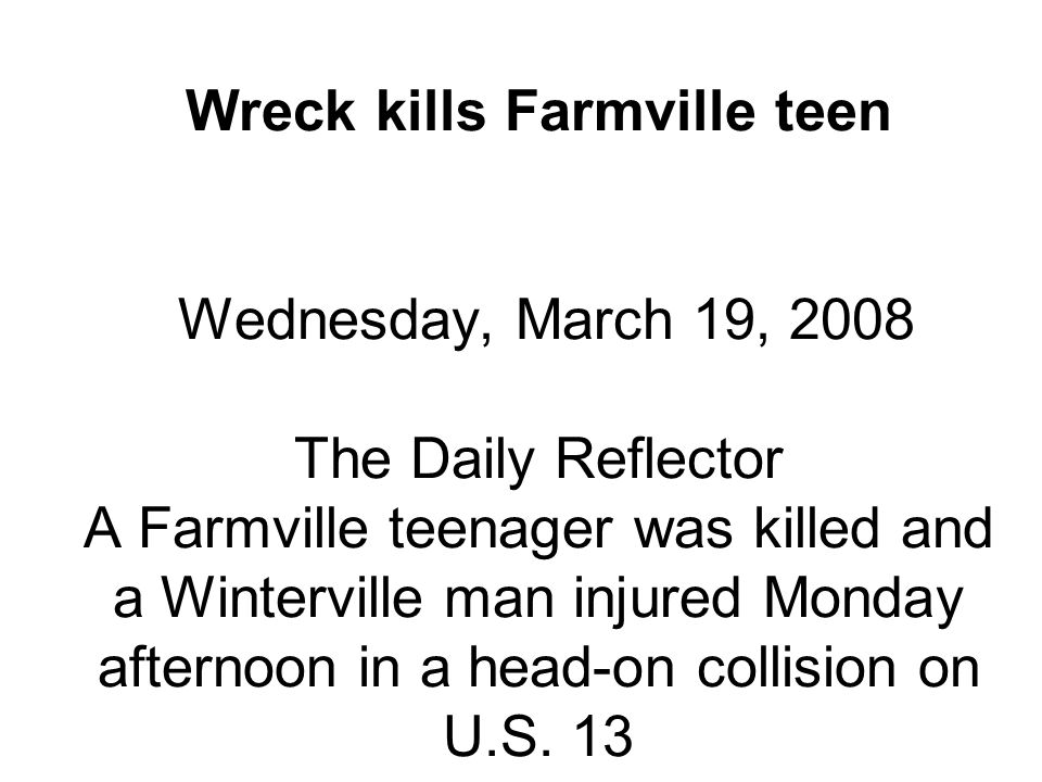 Wreck kills Farmville teen Wednesday, March 19, 2008 The Daily Reflector A Farmville teenager was killed and a Winterville man injured Monday afternoon in a head-on collision on U.S.