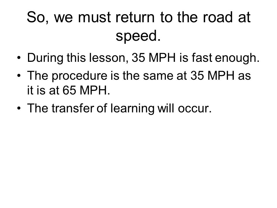 So, we must return to the road at speed. During this lesson, 35 MPH is fast enough.