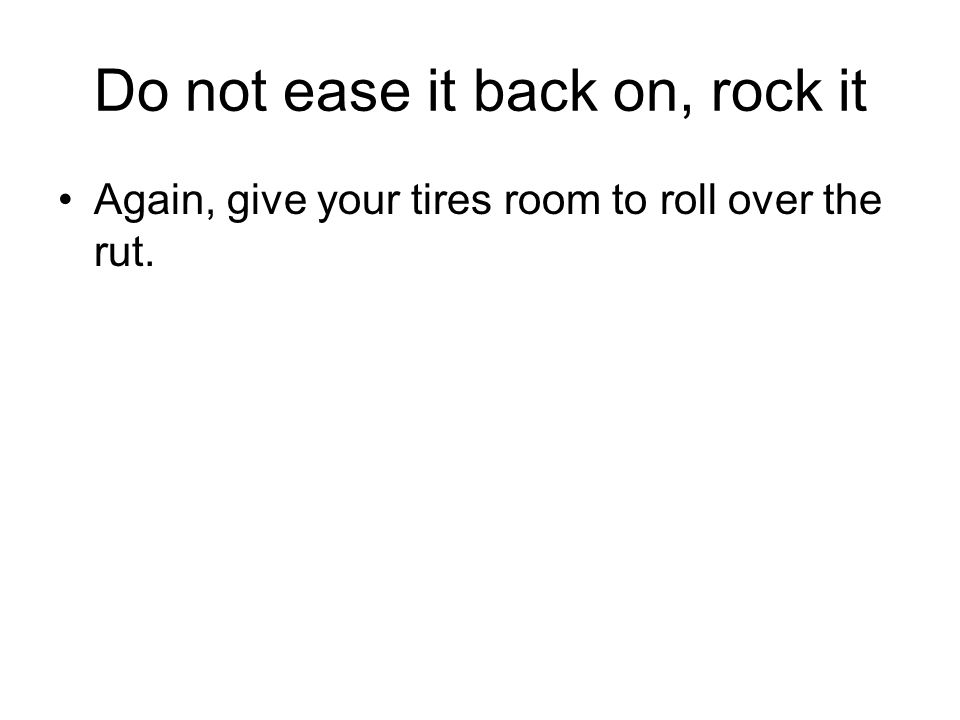 Do not ease it back on, rock it Again, give your tires room to roll over the rut.