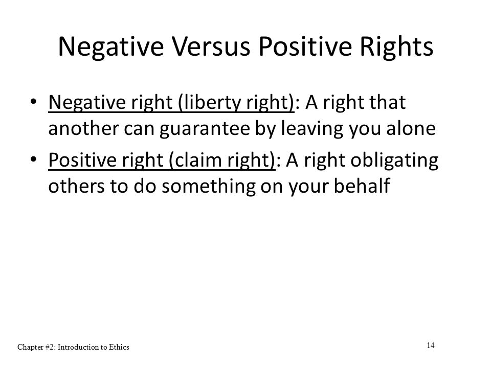 Chapter #2: Introduction to Ethics 14 Negative Versus Positive Rights Negative right (liberty right): A right that another can guarantee by leaving yo