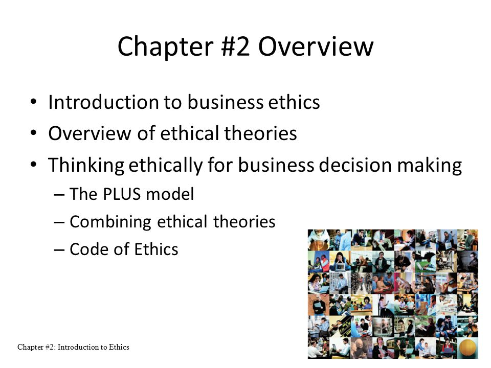 Chapter #2: Introduction to Ethics 2 Chapter #2 Overview Introduction to business ethics Overview of ethical theories Thinking ethically for business