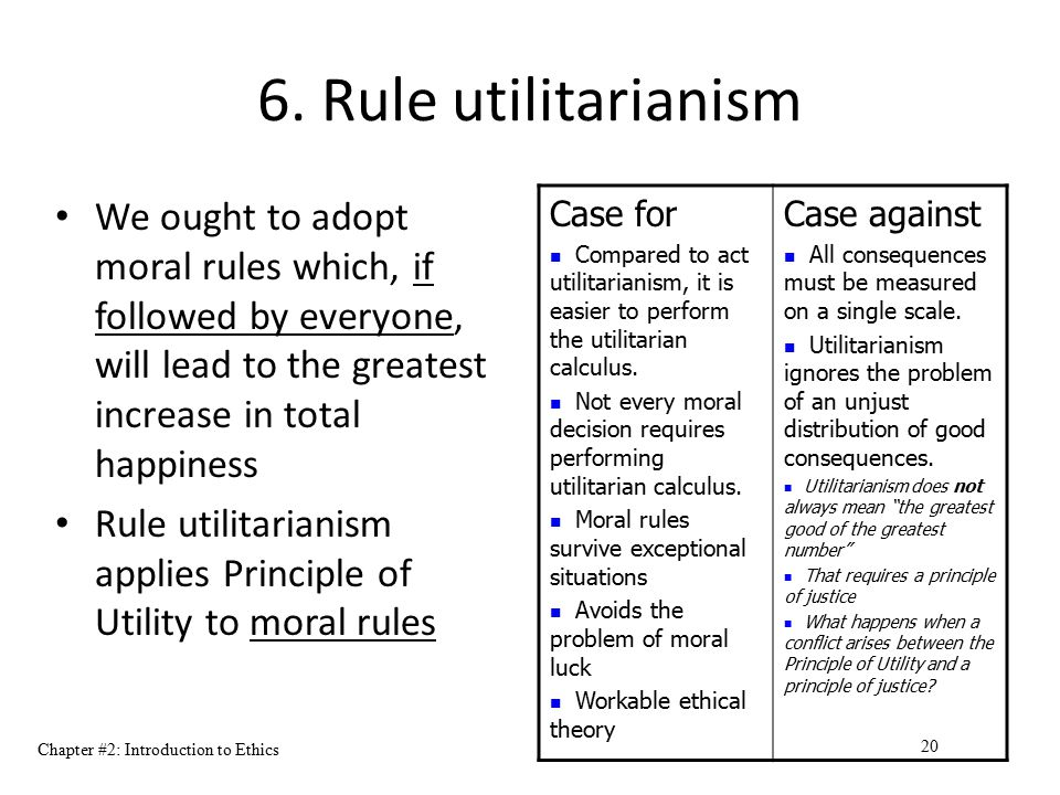 Chapter #2: Introduction to Ethics 20 6. Rule utilitarianism We ought to adopt moral rules which, if followed by everyone, will lead to the greatest i
