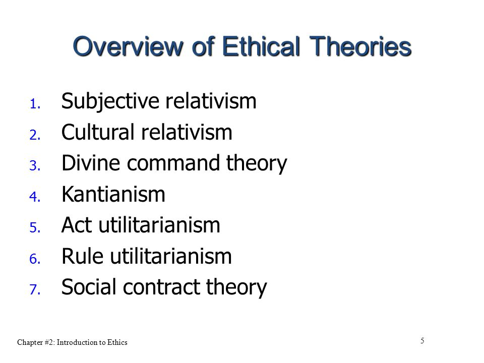Chapter #2: Introduction to Ethics 5 Overview of Ethical Theories 1. Subjective relativism 2. Cultural relativism 3. Divine command theory 4. Kantiani