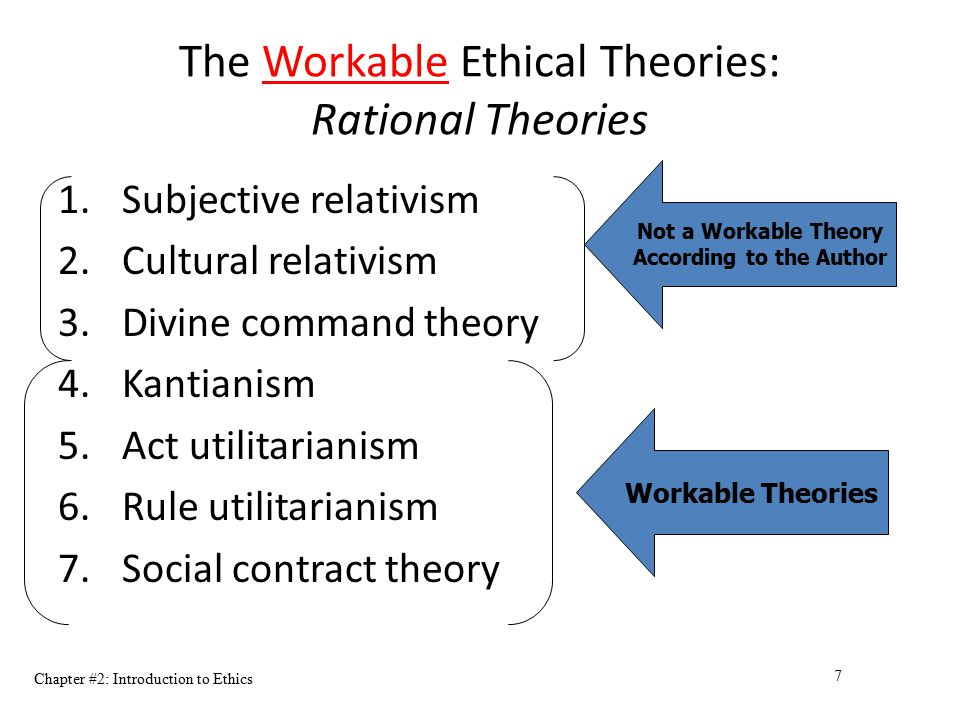 Chapter #2: Introduction to Ethics 7 The Workable Ethical Theories: Rational Theories 1.Subjective relativism 2.Cultural relativism 3.Divine command t