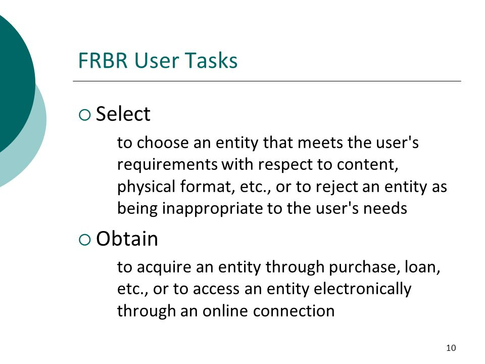 10 FRBR User Tasks  Select to choose an entity that meets the user s requirements with respect to content, physical format, etc., or to reject an entity as being inappropriate to the user s needs  Obtain to acquire an entity through purchase, loan, etc., or to access an entity electronically through an online connection