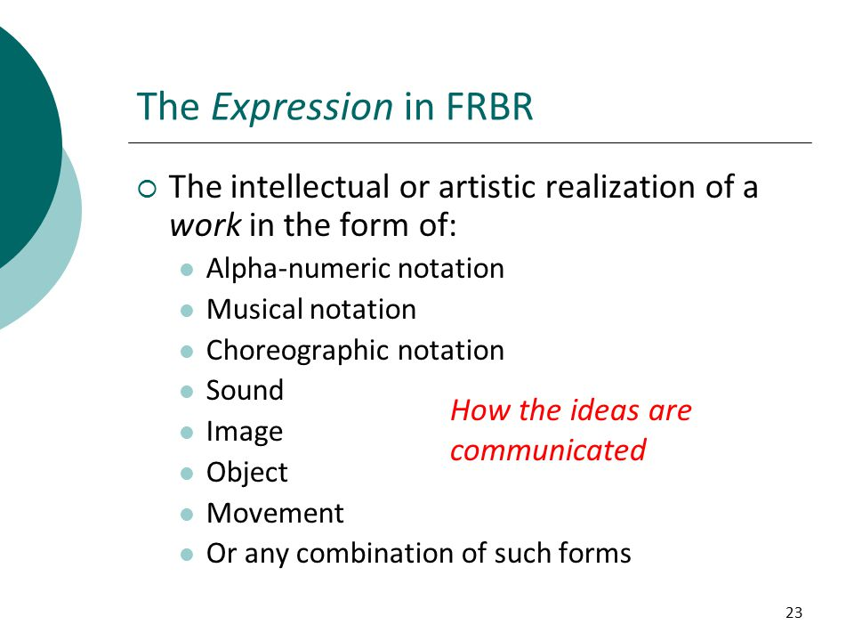 23 The Expression in FRBR  The intellectual or artistic realization of a work in the form of: Alpha-numeric notation Musical notation Choreographic notation Sound Image Object Movement Or any combination of such forms How the ideas are communicated