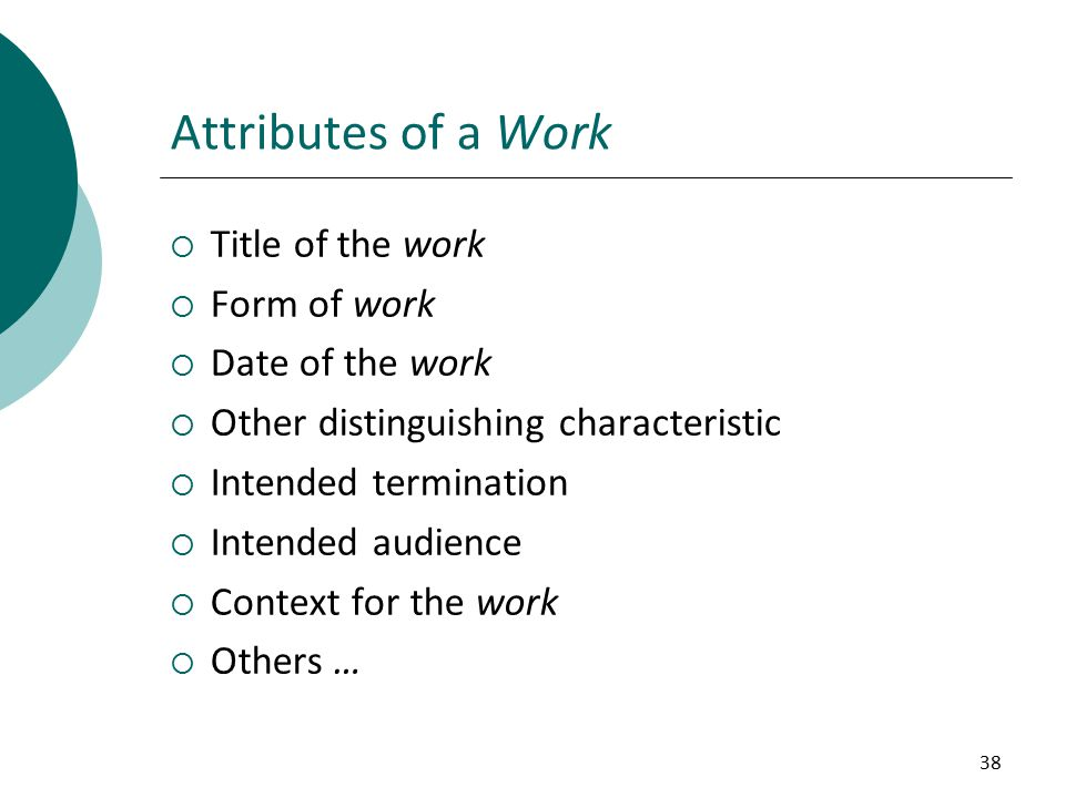 38 Attributes of a Work  Title of the work  Form of work  Date of the work  Other distinguishing characteristic  Intended termination  Intended audience  Context for the work  Others …