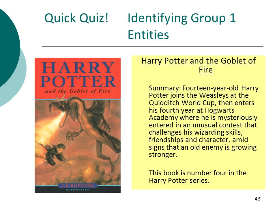 43 Quick Quiz!Identifying Group 1 Entities Harry Potter and the Goblet of Fire Summary: Fourteen-year-old Harry Potter joins the Weasleys at the Quidditch World Cup, then enters his fourth year at Hogwarts Academy where he is mysteriously entered in an unusual contest that challenges his wizarding skills, friendships and character, amid signs that an old enemy is growing stronger.