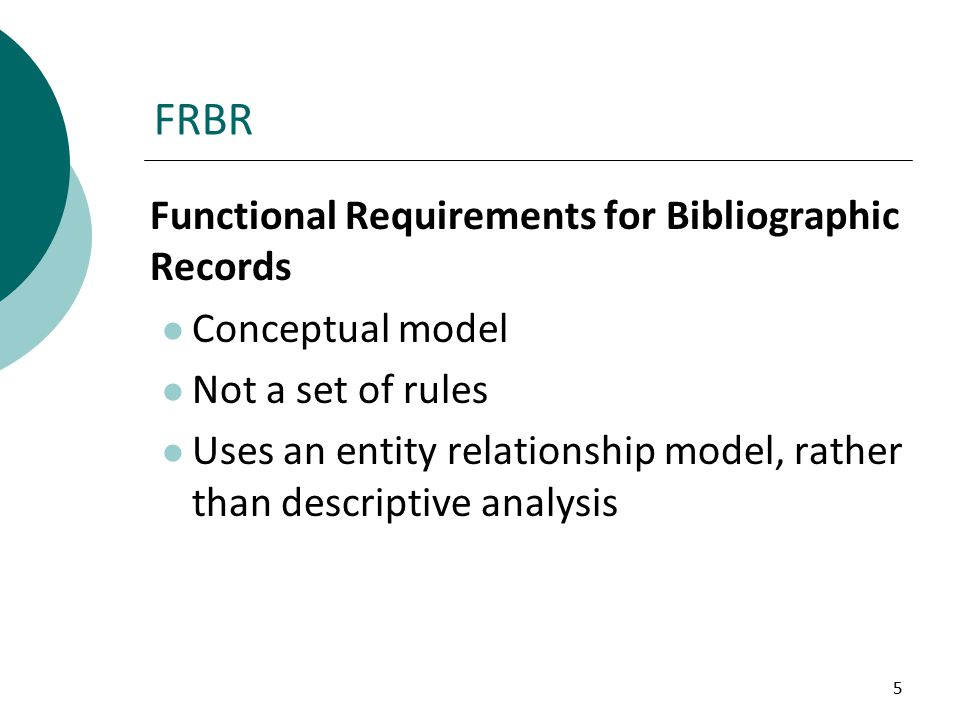 5 FRBR Functional Requirements for Bibliographic Records Conceptual model Not a set of rules Uses an entity relationship model, rather than descriptive analysis
