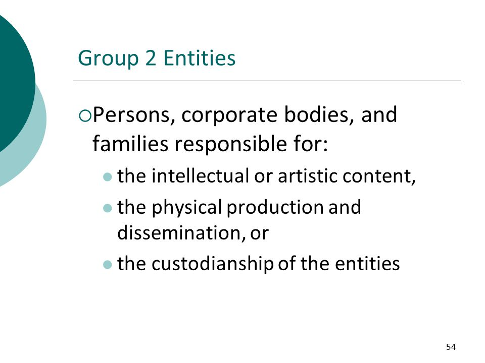 54 Group 2 Entities  Persons, corporate bodies, and families responsible for: the intellectual or artistic content, the physical production and dissemination, or the custodianship of the entities