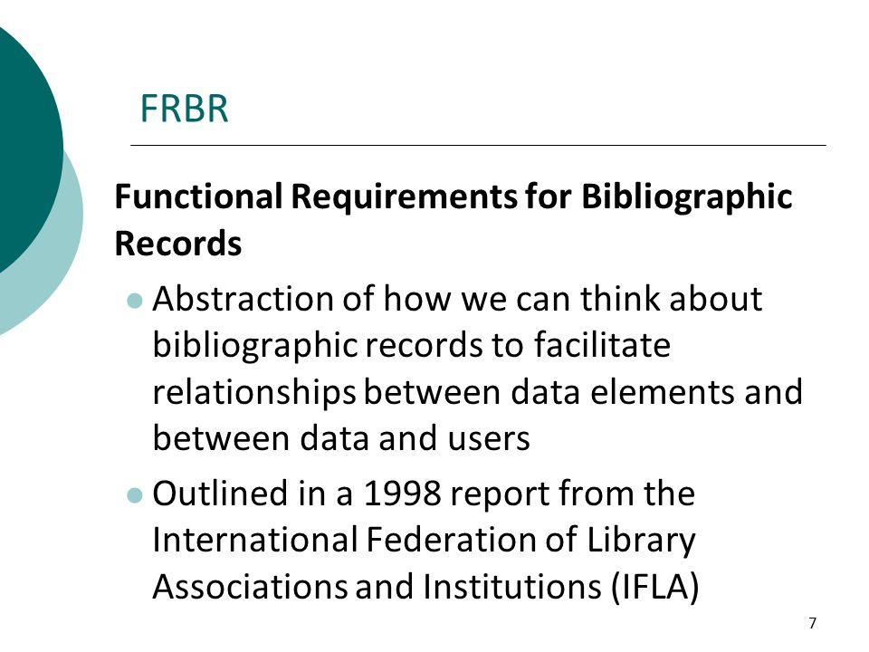 7 FRBR Functional Requirements for Bibliographic Records Abstraction of how we can think about bibliographic records to facilitate relationships between data elements and between data and users Outlined in a 1998 report from the International Federation of Library Associations and Institutions (IFLA)