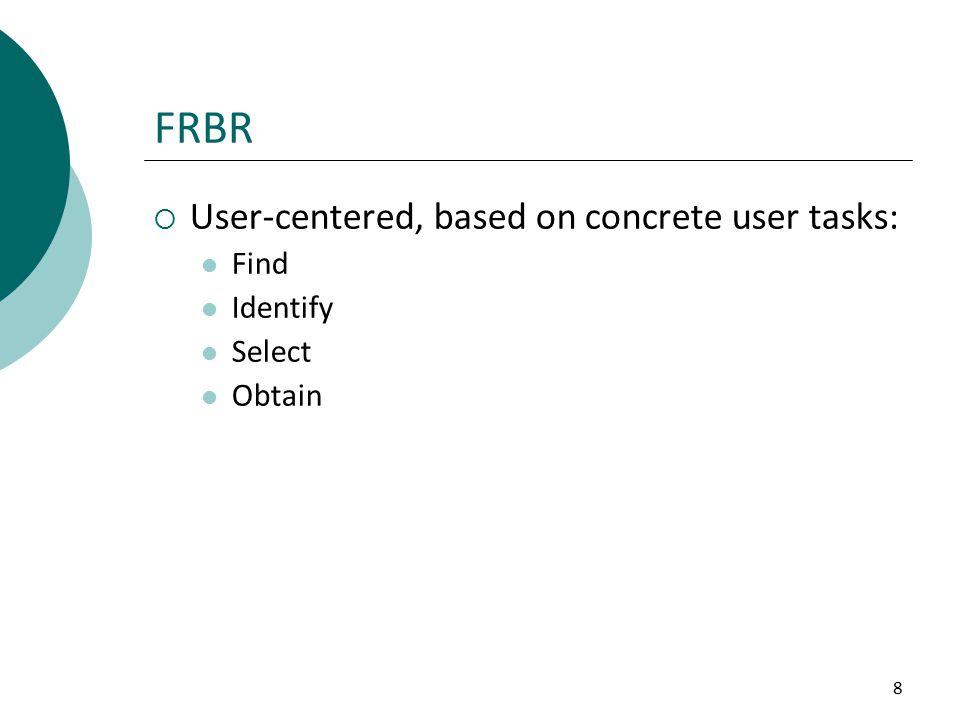 8  User-centered, based on concrete user tasks: Find Identify Select Obtain FRBR