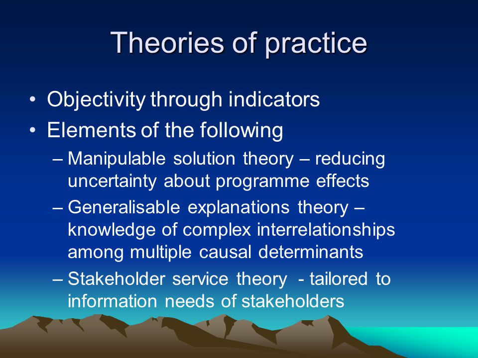 Theories of practice Objectivity through indicators Elements of the following –Manipulable solution theory – reducing uncertainty about programme effects –Generalisable explanations theory – knowledge of complex interrelationships among multiple causal determinants –Stakeholder service theory - tailored to information needs of stakeholders