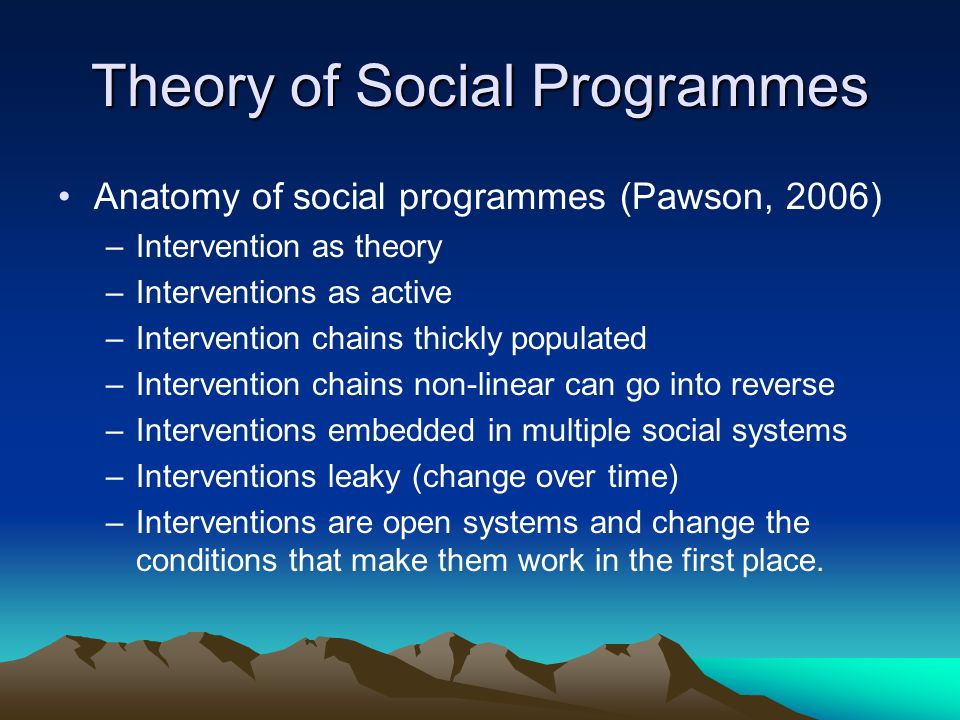 Theory of Social Programmes Anatomy of social programmes (Pawson, 2006) –Intervention as theory –Interventions as active –Intervention chains thickly populated –Intervention chains non-linear can go into reverse –Interventions embedded in multiple social systems –Interventions leaky (change over time) –Interventions are open systems and change the conditions that make them work in the first place.