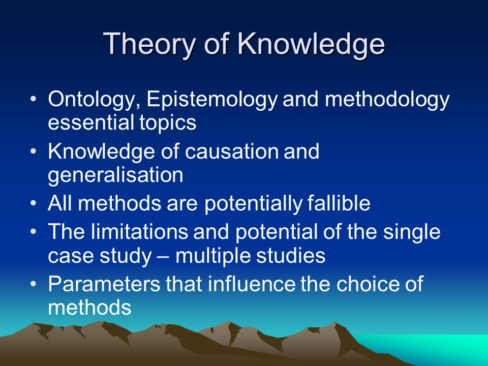 Theory of Knowledge Ontology, Epistemology and methodology essential topics Knowledge of causation and generalisation All methods are potentially fallible The limitations and potential of the single case study – multiple studies Parameters that influence the choice of methods