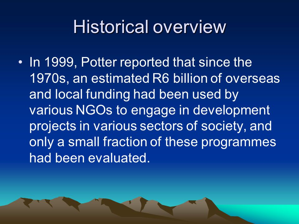 Historical overview In 1999, Potter reported that since the 1970s, an estimated R6 billion of overseas and local funding had been used by various NGOs to engage in development projects in various sectors of society, and only a small fraction of these programmes had been evaluated.