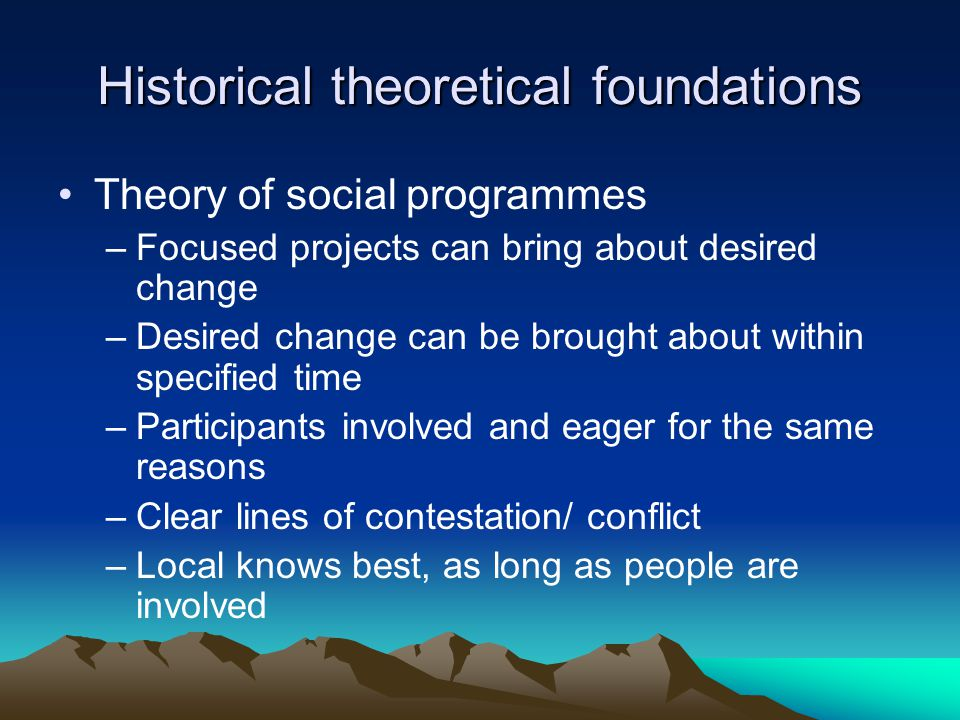 Historical theoretical foundations Theory of social programmes –Focused projects can bring about desired change –Desired change can be brought about within specified time –Participants involved and eager for the same reasons –Clear lines of contestation/ conflict –Local knows best, as long as people are involved