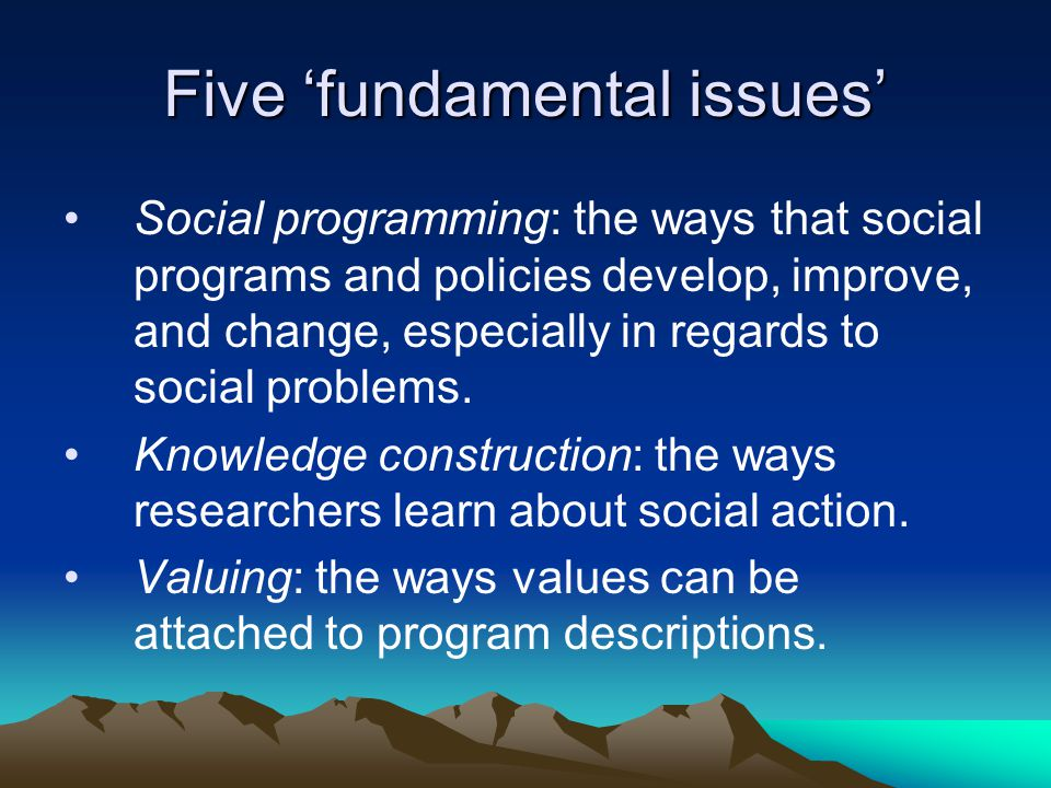 Five 'fundamental issues' Social programming: the ways that social programs and policies develop, improve, and change, especially in regards to social problems.