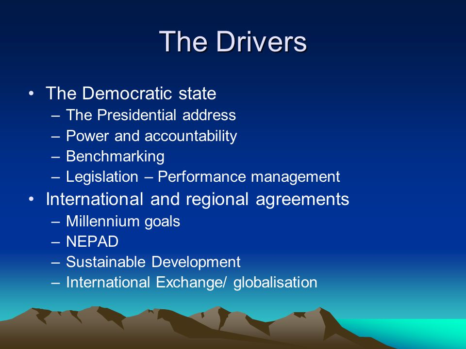 The Drivers The Democratic state –The Presidential address –Power and accountability –Benchmarking –Legislation – Performance management International and regional agreements –Millennium goals –NEPAD –Sustainable Development –International Exchange/ globalisation