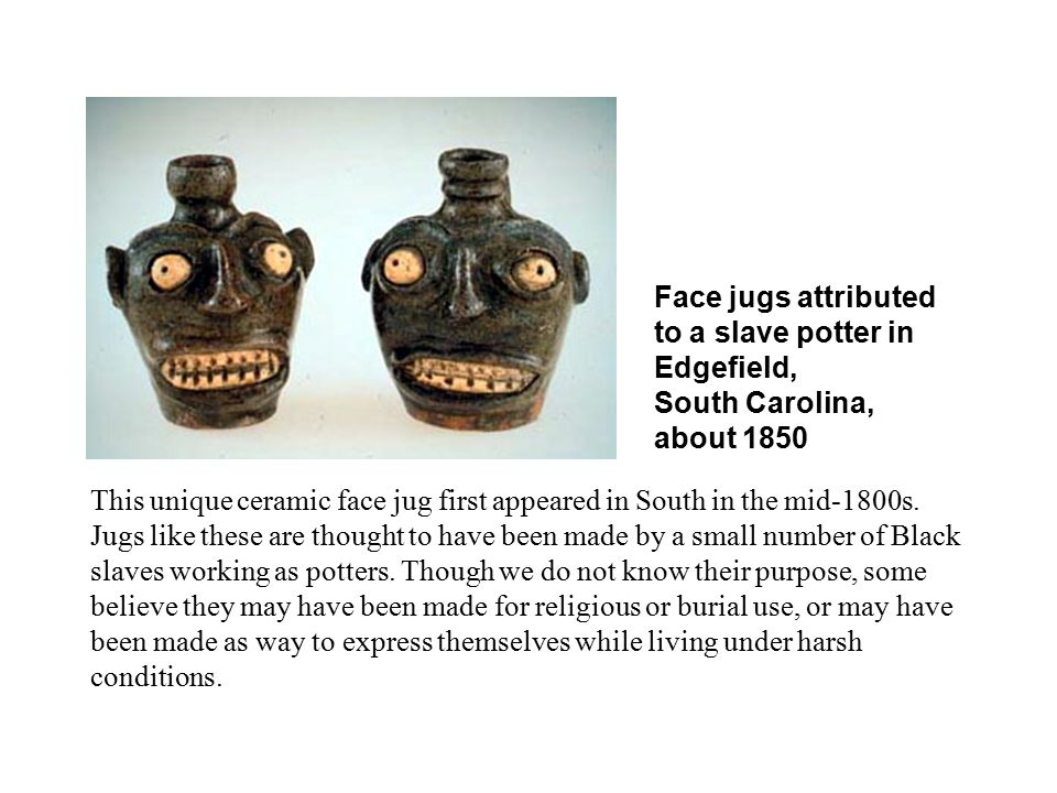 WEBSITES –Websites of slave face pots http://www.si.edu/Encyclopedia_SI/nmah/facevess.htm http://www.smithsonianlegacies.si.edu/objectdescription.cfm?ID=209 http://www.tfaoi.com/aa/1aa/1aa678.htm – article your looking for is Making faces: Southern Face Vessels from 1840 – 1990http://www.tfaoi.com/aa/1aa/1aa678.htm –other websites of more recent artists influenced or carrying on the tradition www.janesaddictions.com/jadmain.htm -not activewww.janesaddictions.com/jadmain.htm www.janesaddictions.com – check folk art areawww.janesaddictions.com www.blackpotter.20f.com -not activewww.blackpotter.20f.com http://www.themintmuseums.org/craftingnc/06-04-04.htm - kid oriented sitehttp://www.themintmuseums.org/craftingnc/06-04-04.htm www.annsjugs.com -not activewww.annsjugs.com http://barnwellweb.com/pawprintpottery/ http://barnwellweb.com/pawprintpottery/tradition.htm - article Southern Tradition of Face Jugs http://barnwellweb.com/pawprintpottery/http://barnwellweb.com/pawprintpottery/tradition.htm http://www.drexelantiques.com/catawbavalleypottery.html http://www.pbs.org/wgbh/pages/roadshow/series/highlights/2002/miami/miami_follow2.html - Antiques Roadshow in Miami: Face Jug 2002http://www.pbs.org/wgbh/pages/roadshow/series/highlights/2002/miami/miami_follow2.html http://books.google.com/books?id=2598QQgoRP8C&pg=PA66&lpg=PA66&dq=face+vessels&source=web& ots=Dt13ZjkEXs&sig=L42kkKVJybEKgPgh-o7Gz1KKXTg#PPA66,M1 - Information about Edgefield Slave Face Jugs from Oxford History of Art: African American Art pg.66http://books.google.com/books?id=2598QQgoRP8C&pg=PA66&lpg=PA66&dq=face+vessels&source=web& ots=Dt13ZjkEXs&sig=L42kkKVJybEKgPgh-o7Gz1KKXTg#PPA66,M1 On- line Lesson Plan - http://www.princetonol.com/groups/iad/lessons/middle/robin-face.htmhttp://www.princetonol.com/groups/iad/lessons/middle/robin-face.htm More Information at http://teacherweb.com/FL/BuckLakeElementarySchool/Art/http://teacherweb.com/FL/BuckLakeElementarySchool/Art/ SPECIAL THANK YOU to Pat Poitinger, Lind