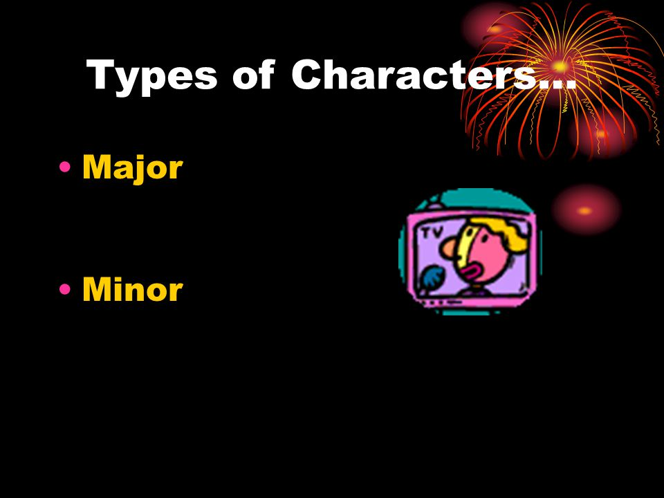 Types of Characters… Major Minor
