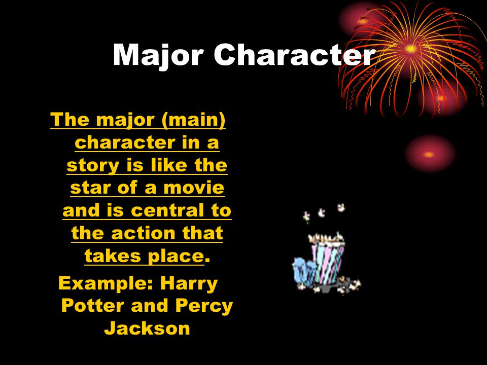 Major Character The major (main) character in a story is like the star of a movie and is central to the action that takes place. Example: Harry Potter