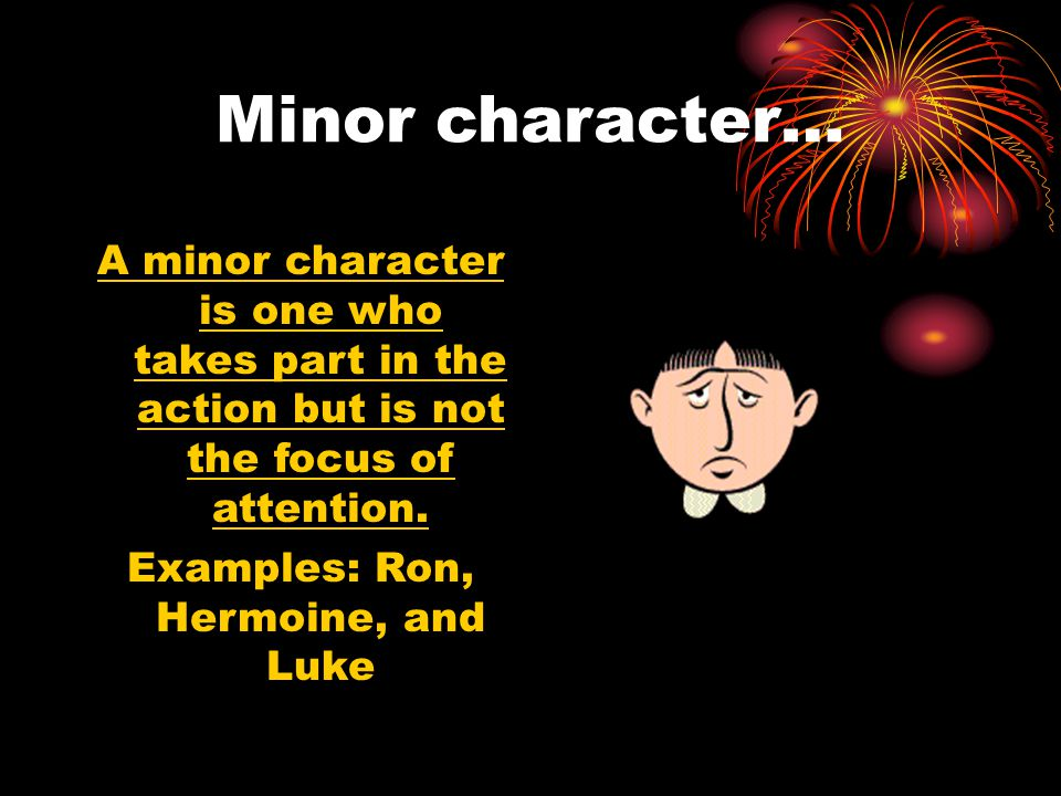 Minor character… A minor character is one who takes part in the action but is not the focus of attention.