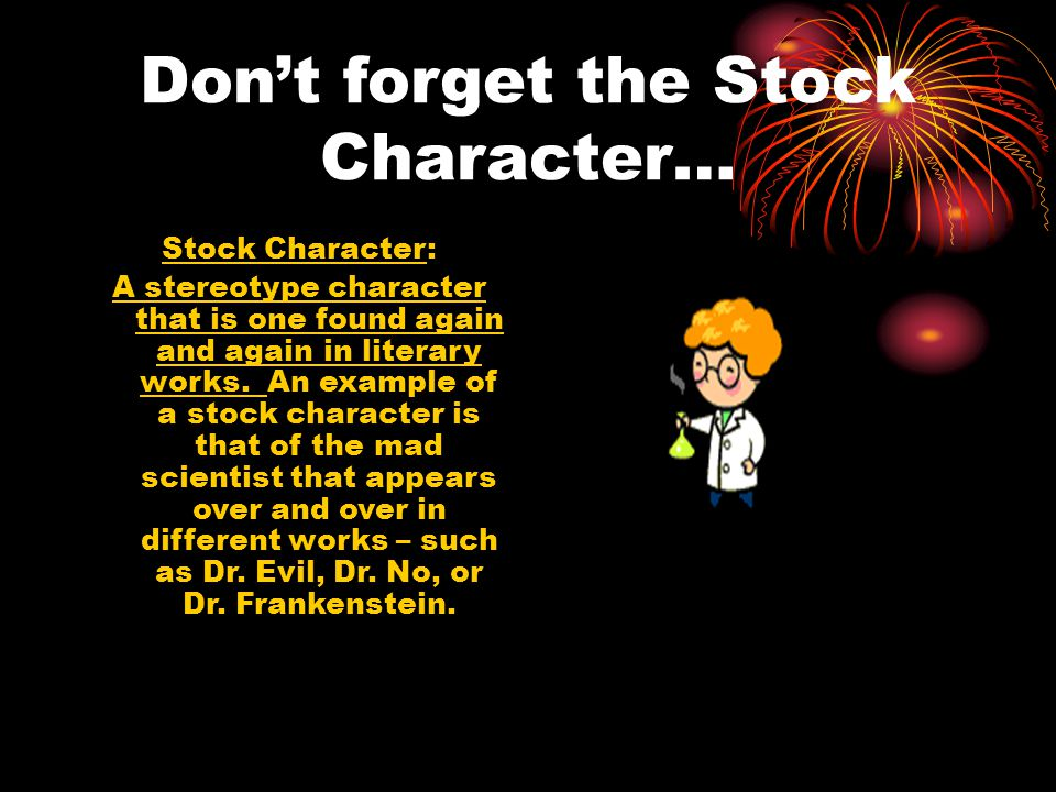 Don't forget the Stock Character… Stock Character: A stereotype character that is one found again and again in literary works. An example of a stock c